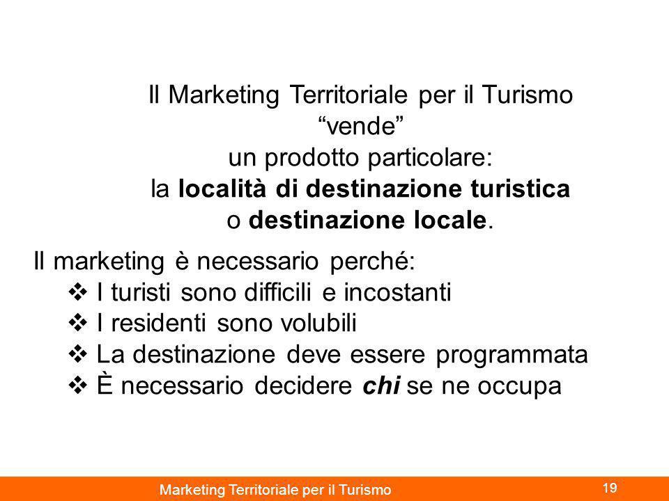 Marketing Territoriale per il Turismo 19 Il Marketing Territoriale per il Turismo vende un prodotto particolare: la località di destinazione turistica o destinazione locale.