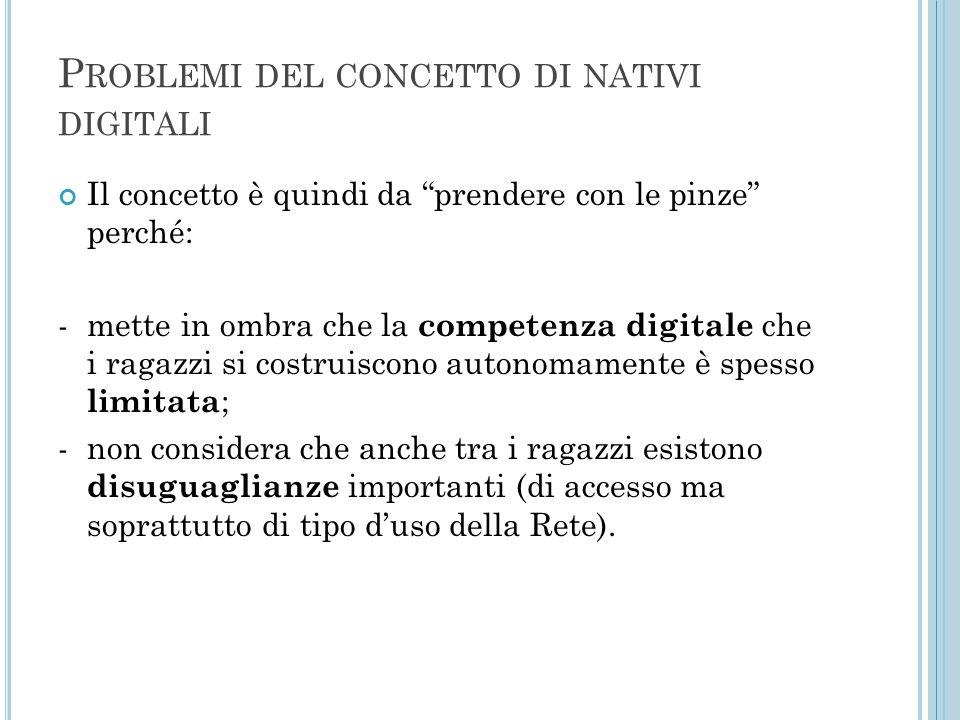 """P ROBLEMI DEL CONCETTO DI NATIVI DIGITALI Il concetto è quindi da """"prendere con le pinze"""" perché: - mette in ombra che la competenza digitale che i ra"""
