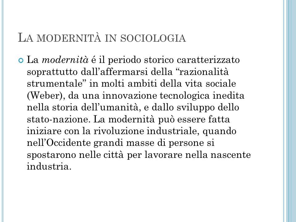 """L A MODERNITÀ IN SOCIOLOGIA La modernità é il periodo storico caratterizzato soprattutto dall'affermarsi della """"razionalità strumentale"""" in molti ambi"""