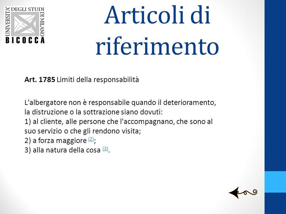 Articoli di riferimento Art. 1785 Limiti della responsabilità L'albergatore non è responsabile quando il deterioramento, la distruzione o la sottrazio