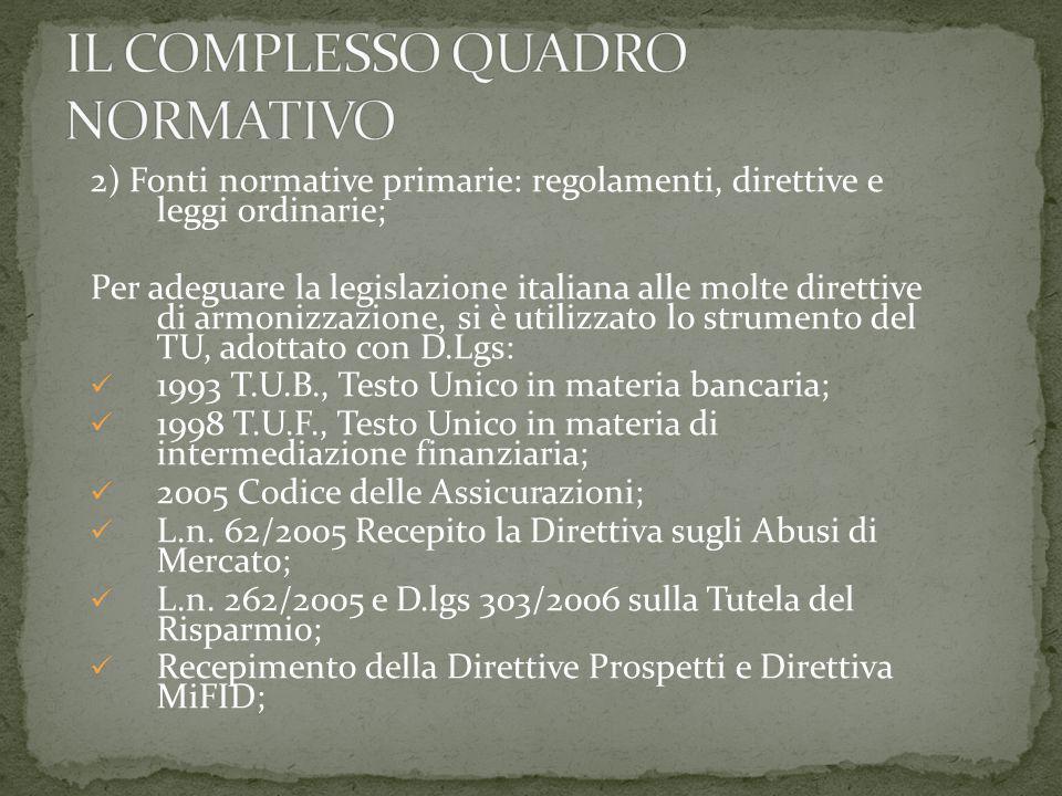 2) Fonti normative primarie: regolamenti, direttive e leggi ordinarie; Per adeguare la legislazione italiana alle molte direttive di armonizzazione, si è utilizzato lo strumento del TU, adottato con D.Lgs: 1993 T.U.B., Testo Unico in materia bancaria; 1998 T.U.F., Testo Unico in materia di intermediazione finanziaria; 2005 Codice delle Assicurazioni; L.n.