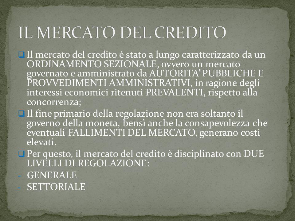  Il mercato del credito è stato a lungo caratterizzato da un ORDINAMENTO SEZIONALE, ovvero un mercato governato e amministrato da AUTORITA' PUBBLICHE E PROVVEDIMENTI AMMINISTRATIVI, in ragione degli interessi economici ritenuti PREVALENTI, rispetto alla concorrenza;  Il fine primario della regolazione non era soltanto il governo della moneta, bensì anche la consapevolezza che eventuali FALLIMENTI DEL MERCATO, generano costi elevati.