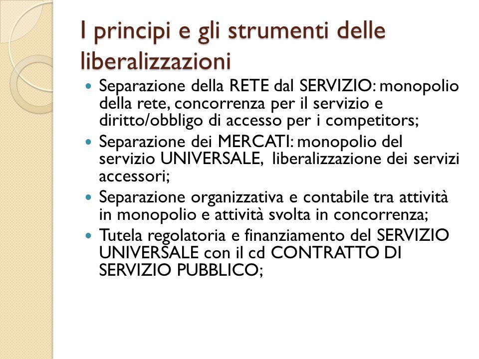 I principi e gli strumenti delle liberalizzazioni Separazione della RETE dal SERVIZIO: monopolio della rete, concorrenza per il servizio e diritto/obb