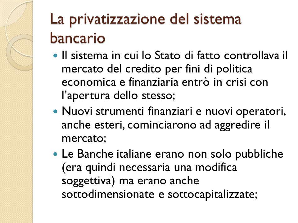La privatizzazione del sistema bancario Il sistema in cui lo Stato di fatto controllava il mercato del credito per fini di politica economica e finanziaria entrò in crisi con l'apertura dello stesso; Nuovi strumenti finanziari e nuovi operatori, anche esteri, cominciarono ad aggredire il mercato; Le Banche italiane erano non solo pubbliche (era quindi necessaria una modifica soggettiva) ma erano anche sottodimensionate e sottocapitalizzate;