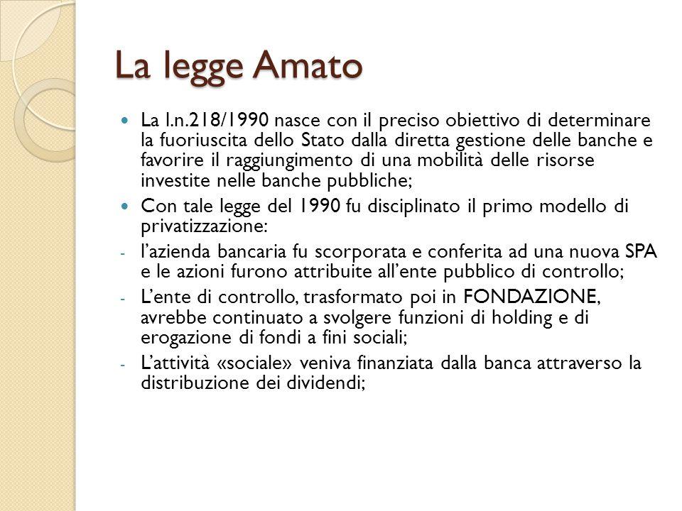 La legge Amato La l.n.218/1990 nasce con il preciso obiettivo di determinare la fuoriuscita dello Stato dalla diretta gestione delle banche e favorire il raggiungimento di una mobilità delle risorse investite nelle banche pubbliche; Con tale legge del 1990 fu disciplinato il primo modello di privatizzazione: - l'azienda bancaria fu scorporata e conferita ad una nuova SPA e le azioni furono attribuite all'ente pubblico di controllo; - L'ente di controllo, trasformato poi in FONDAZIONE, avrebbe continuato a svolgere funzioni di holding e di erogazione di fondi a fini sociali; - L'attività «sociale» veniva finanziata dalla banca attraverso la distribuzione dei dividendi;