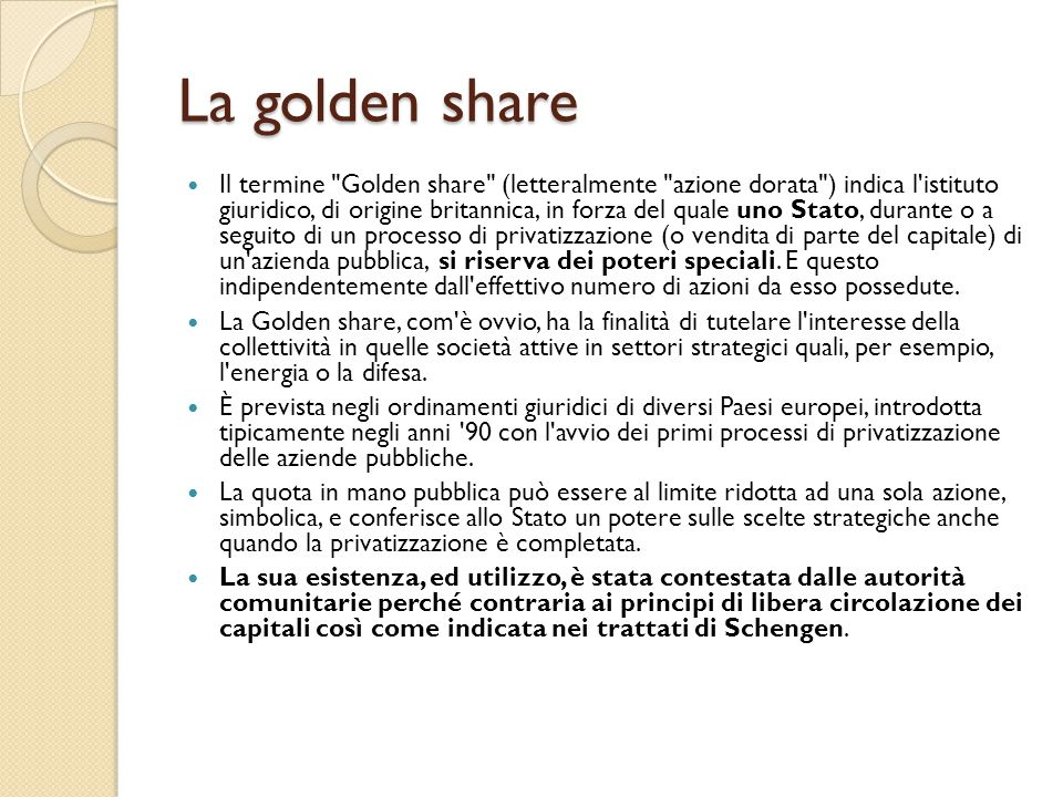 La golden share Il termine Golden share (letteralmente azione dorata ) indica l istituto giuridico, di origine britannica, in forza del quale uno Stato, durante o a seguito di un processo di privatizzazione (o vendita di parte del capitale) di un azienda pubblica, si riserva dei poteri speciali.