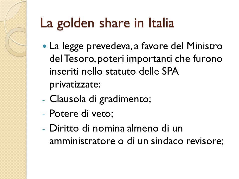 La golden share in Italia La legge prevedeva, a favore del Ministro del Tesoro, poteri importanti che furono inseriti nello statuto delle SPA privatizzate: - Clausola di gradimento; - Potere di veto; - Diritto di nomina almeno di un amministratore o di un sindaco revisore;