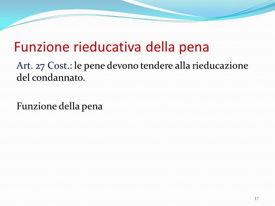 Funzione rieducativa della pena Art. 27 Cost.: le pene devono tendere alla rieducazione del condannato. Funzione della pena 17