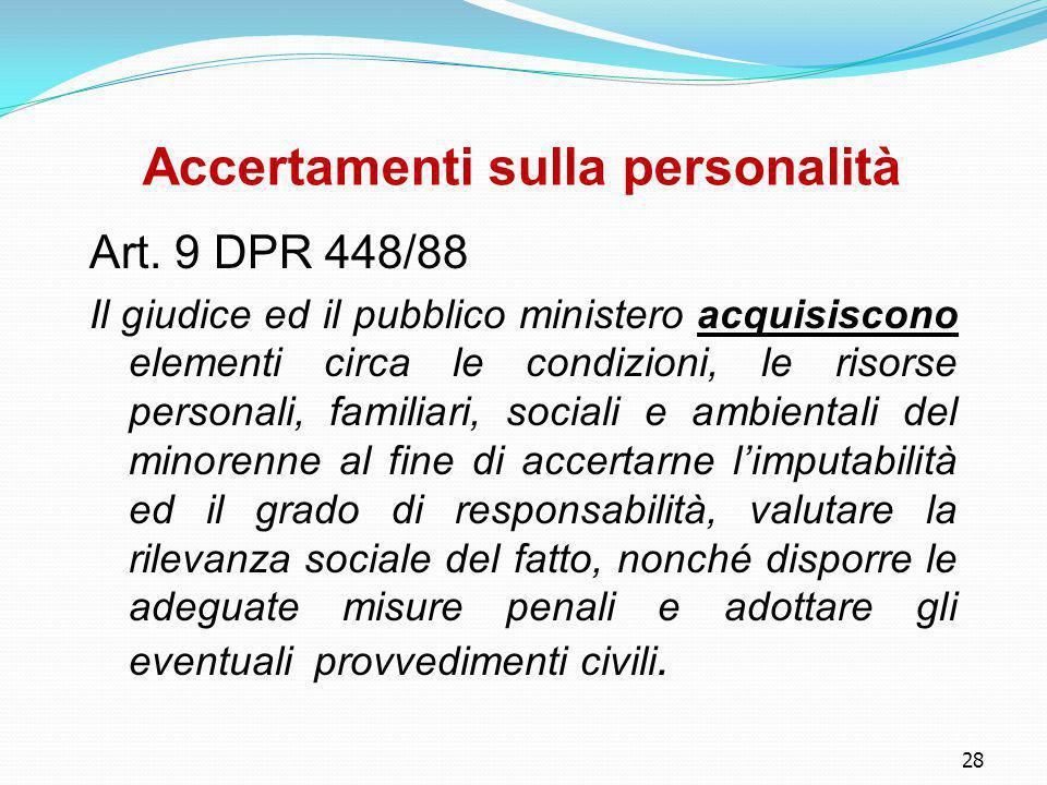 28 Accertamenti sulla personalità Art. 9 DPR 448/88 Il giudice ed il pubblico ministero acquisiscono elementi circa le condizioni, le risorse personal
