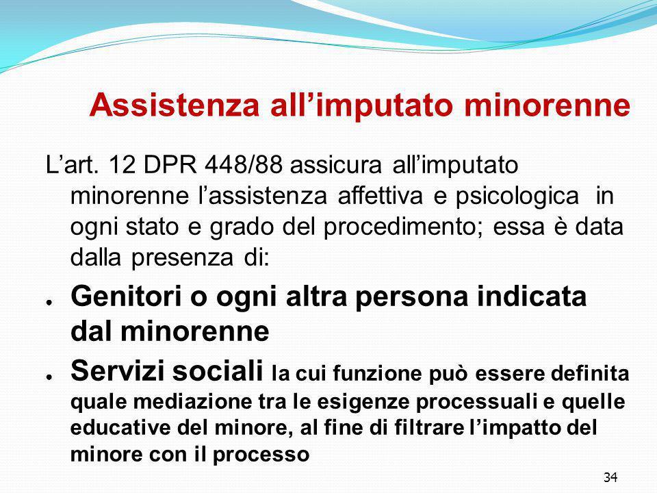 34 Assistenza all'imputato minorenne L'art. 12 DPR 448/88 assicura all'imputato minorenne l'assistenza affettiva e psicologica in ogni stato e grado d