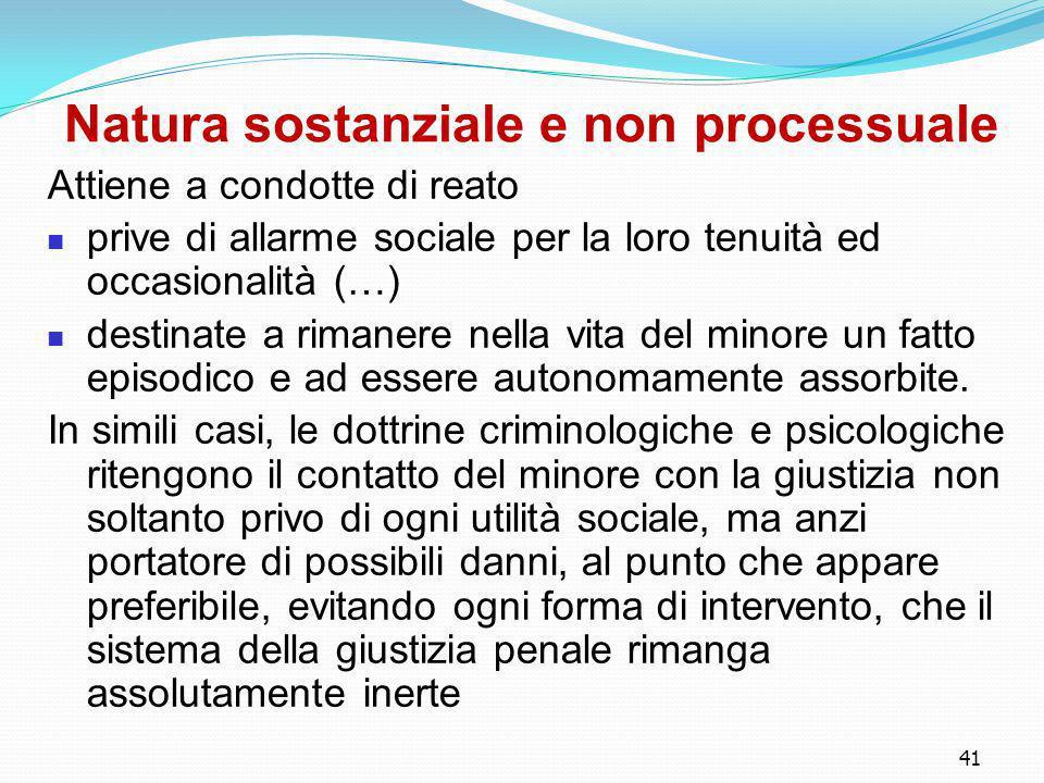 41 Natura sostanziale e non processuale Attiene a condotte di reato prive di allarme sociale per la loro tenuità ed occasionalità (…) destinate a rima