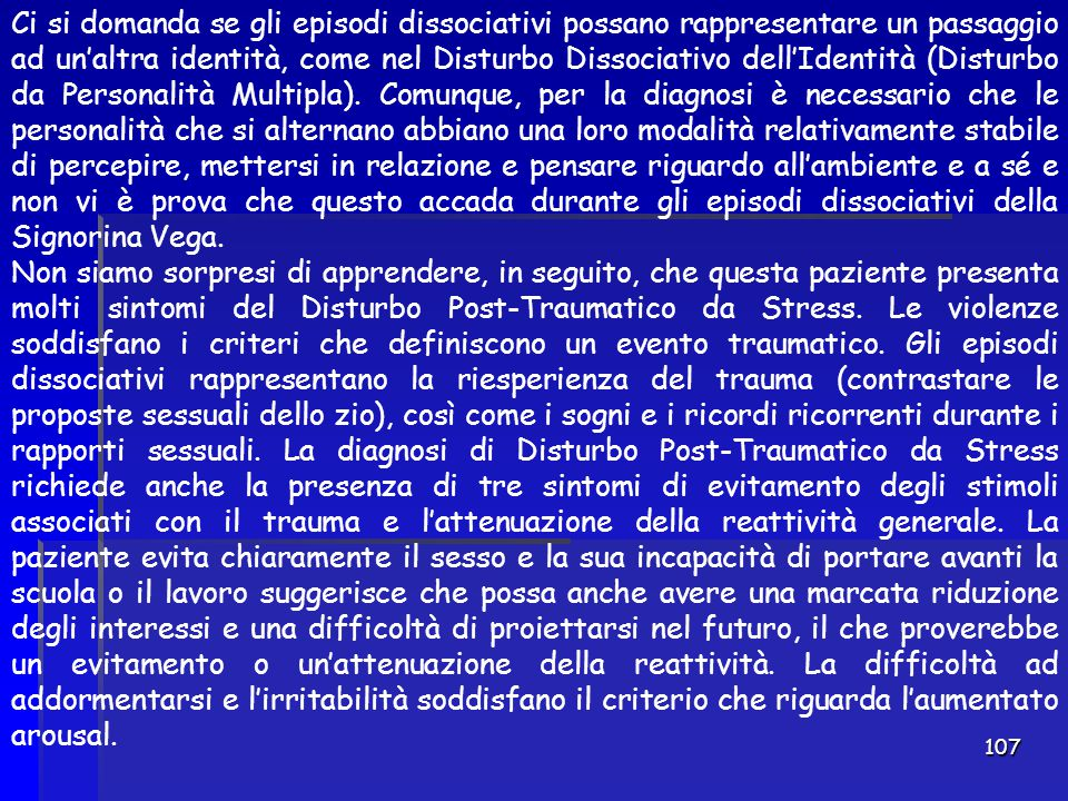 107 Ci si domanda se gli episodi dissociativi possano rappresentare un passaggio ad un'altra identità, come nel Disturbo Dissociativo dell'Identità (D