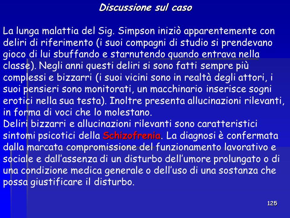 125 Discussione sul caso La lunga malattia del Sig. Simpson iniziò apparentemente con deliri di riferimento (i suoi compagni di studio si prendevano g
