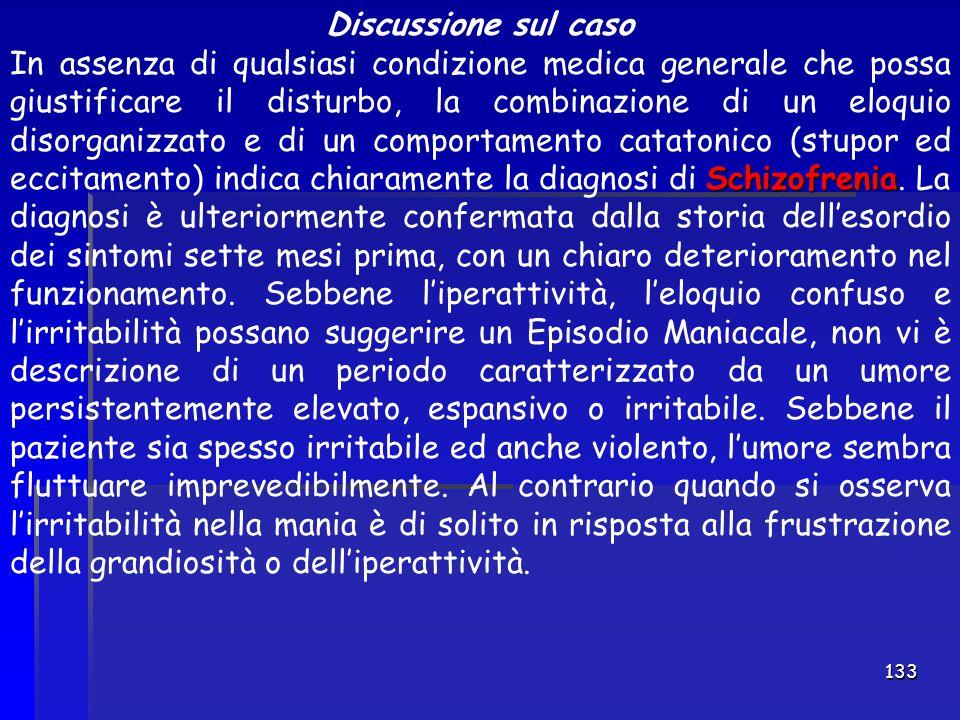 133 Discussione sul caso Schizofrenia In assenza di qualsiasi condizione medica generale che possa giustificare il disturbo, la combinazione di un elo