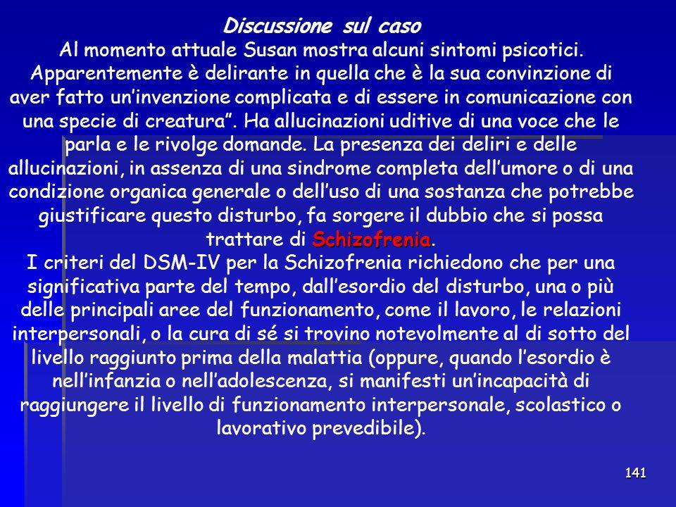 141 Discussione sul caso Schizofrenia Al momento attuale Susan mostra alcuni sintomi psicotici. Apparentemente è delirante in quella che è la sua conv