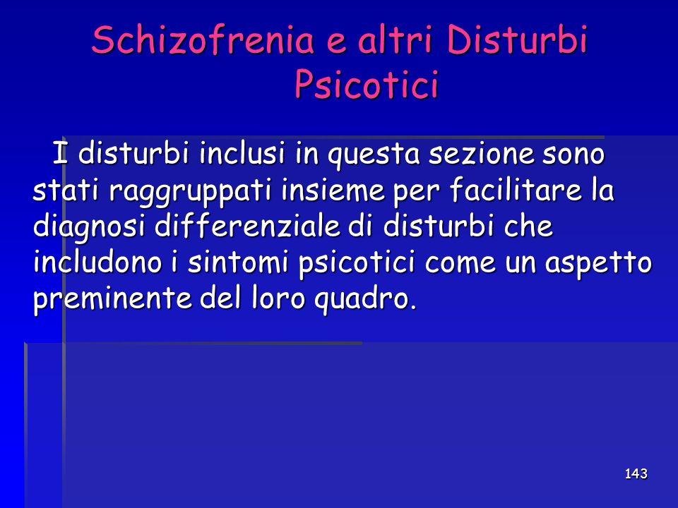 143 Schizofrenia e altri Disturbi Psicotici Schizofrenia e altri Disturbi Psicotici I disturbi inclusi in questa sezione sono stati raggruppati insiem