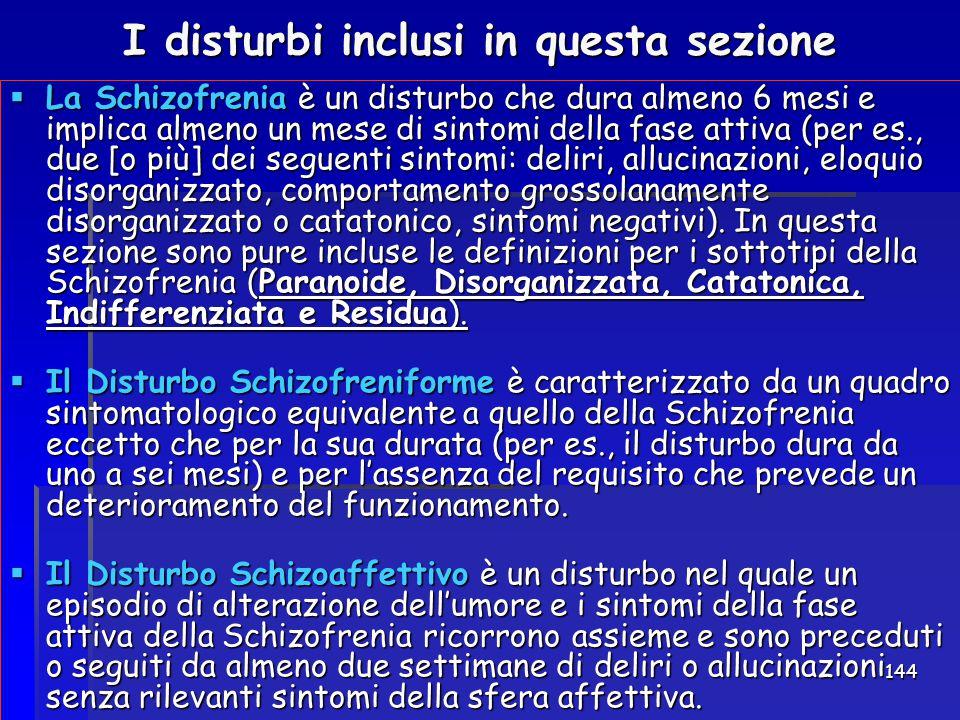 144 I disturbi inclusi in questa sezione  La Schizofrenia è un disturbo che dura almeno 6 mesi e implica almeno un mese di sintomi della fase attiva