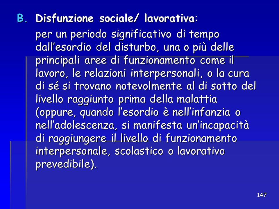 147 B.Disfunzione sociale/ lavorativa: per un periodo significativo di tempo dall'esordio del disturbo, una o più delle principali aree di funzionamen