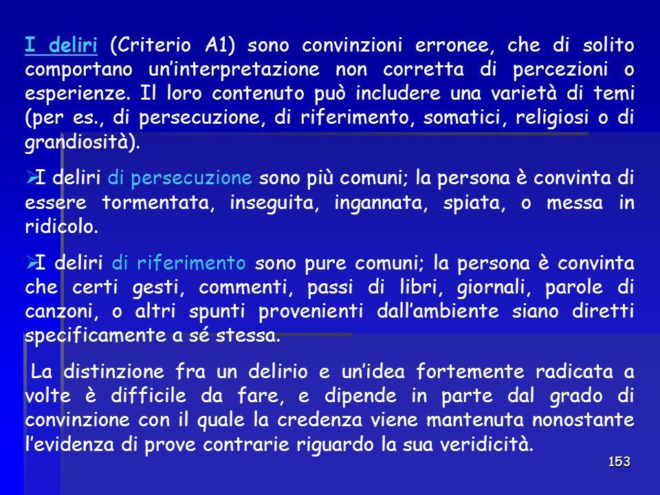 153 I deliri (Criterio A1) sono convinzioni erronee, che di solito comportano un'interpretazione non corretta di percezioni o esperienze. Il loro cont
