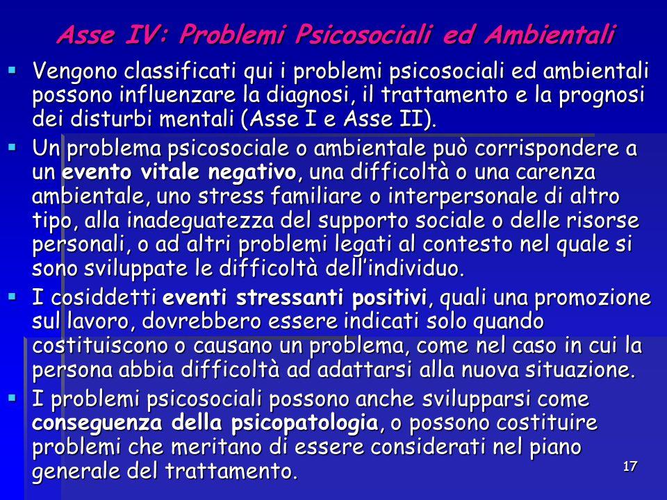 17 Asse IV: Problemi Psicosociali ed Ambientali  Vengono classificati qui i problemi psicosociali ed ambientali possono influenzare la diagnosi, il t