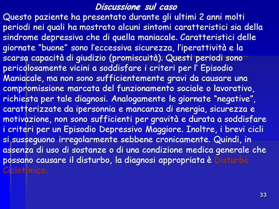 33 Discussione sul caso Questo paziente ha presentato durante gli ultimi 2 anni molti periodi nei quali ha mostrato alcuni sintomi caratteristici sia