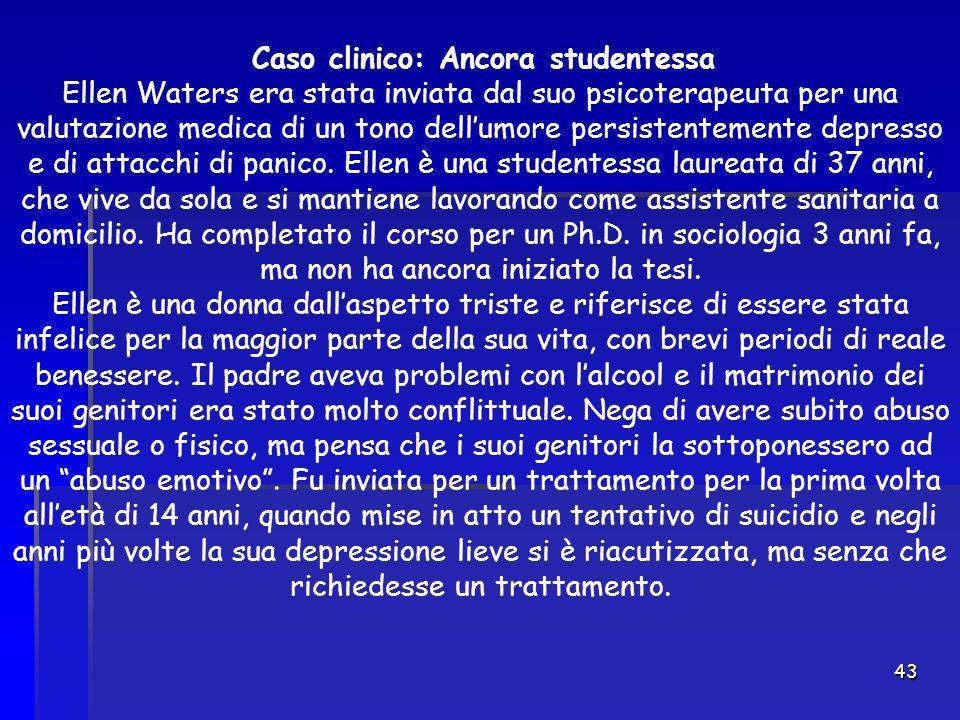 43 Caso clinico: Ancora studentessa Ellen Waters era stata inviata dal suo psicoterapeuta per una valutazione medica di un tono dell'umore persistente