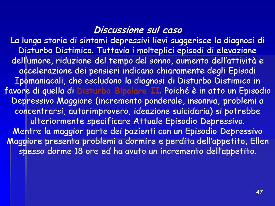 47 Discussione sul caso La lunga storia di sintomi depressivi lievi suggerisce la diagnosi di Disturbo Distimico. Tuttavia i molteplici episodi di ele