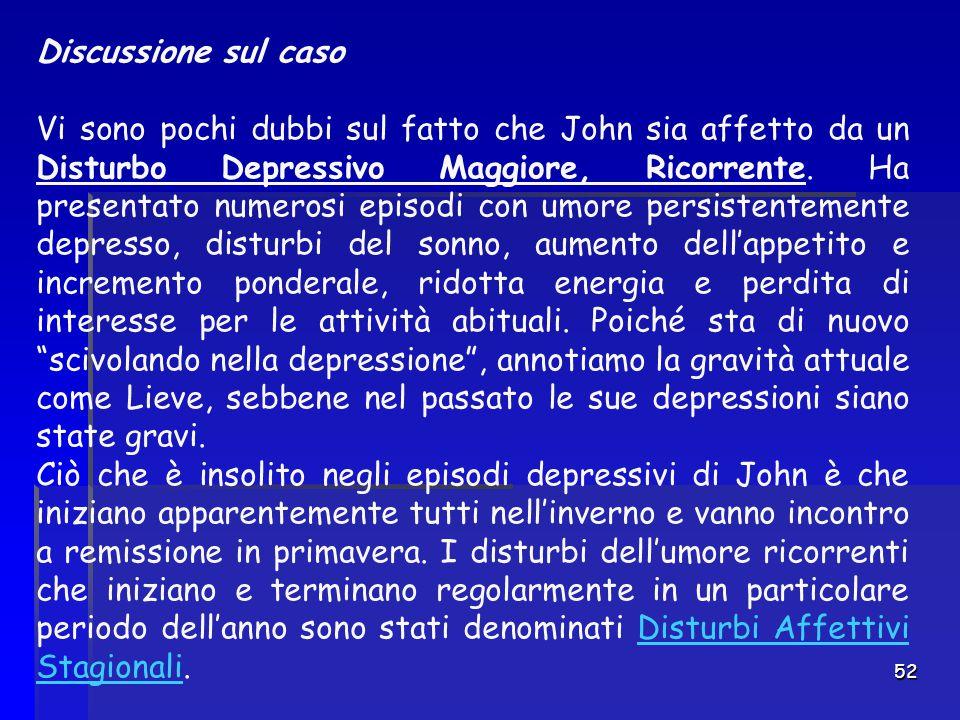 52 Discussione sul caso Vi sono pochi dubbi sul fatto che John sia affetto da un Disturbo Depressivo Maggiore, Ricorrente. Ha presentato numerosi epis