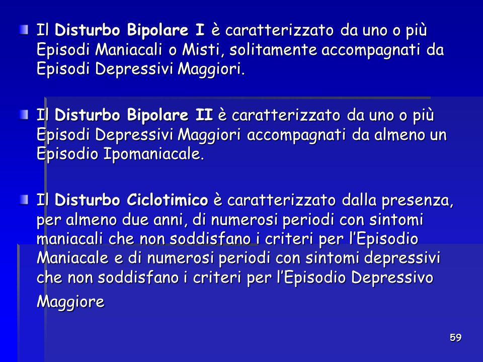 59 Il Disturbo Bipolare I è caratterizzato da uno o più Episodi Maniacali o Misti, solitamente accompagnati da Episodi Depressivi Maggiori. Il Disturb