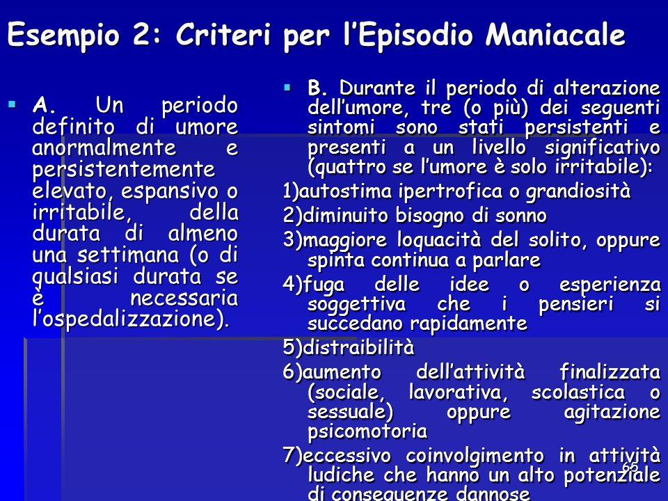 65 Esempio 2: Criteri per l'Episodio Maniacale  A. Un periodo definito di umore anormalmente e persistentemente elevato, espansivo o irritabile, dell