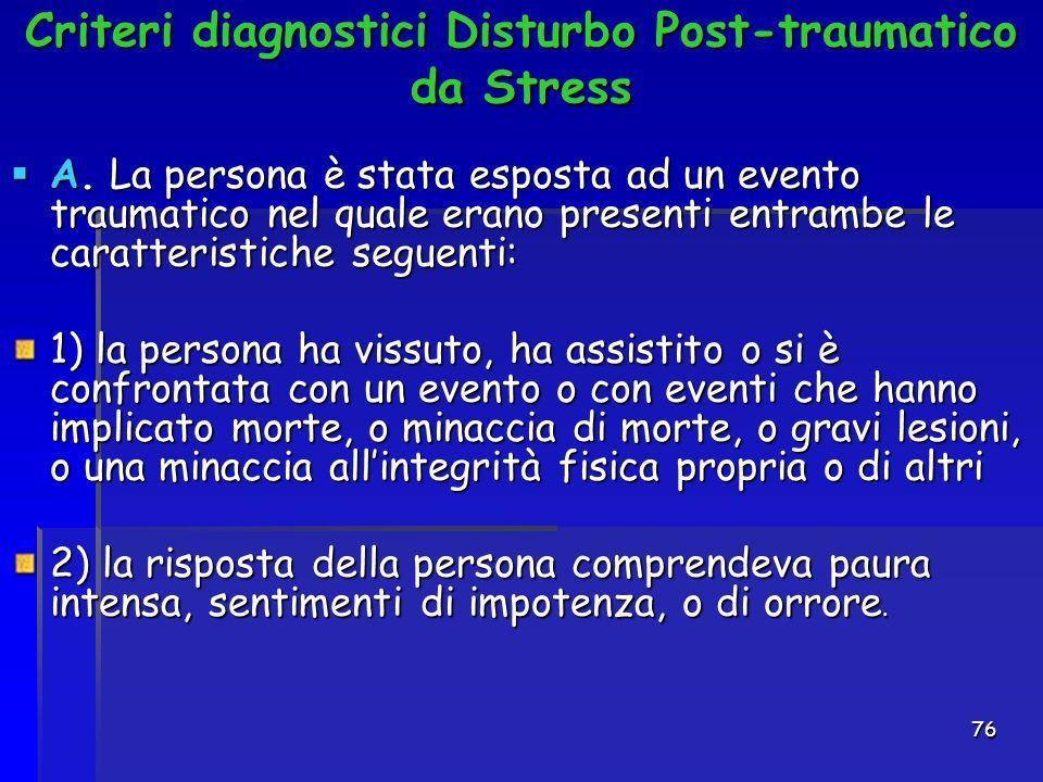 76 Criteri diagnostici Disturbo Post-traumatico da Stress  A. La persona è stata esposta ad un evento traumatico nel quale erano presenti entrambe le