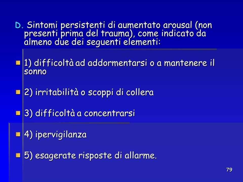 79 D. Sintomi persistenti di aumentato arousal (non presenti prima del trauma), come indicato da almeno due dei seguenti elementi: 1) difficoltà ad ad