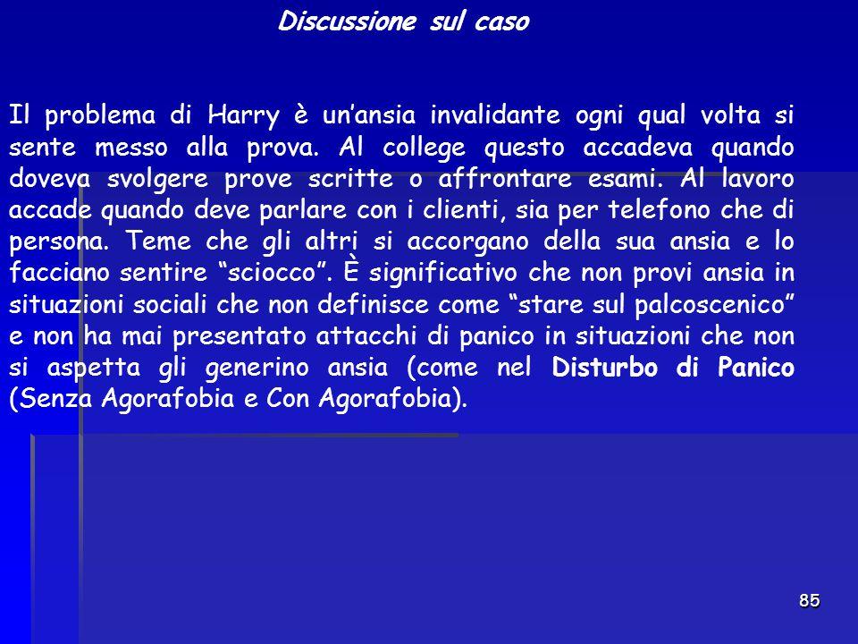 85 Discussione sul caso Il problema di Harry è un'ansia invalidante ogni qual volta si sente messo alla prova. Al college questo accadeva quando dovev