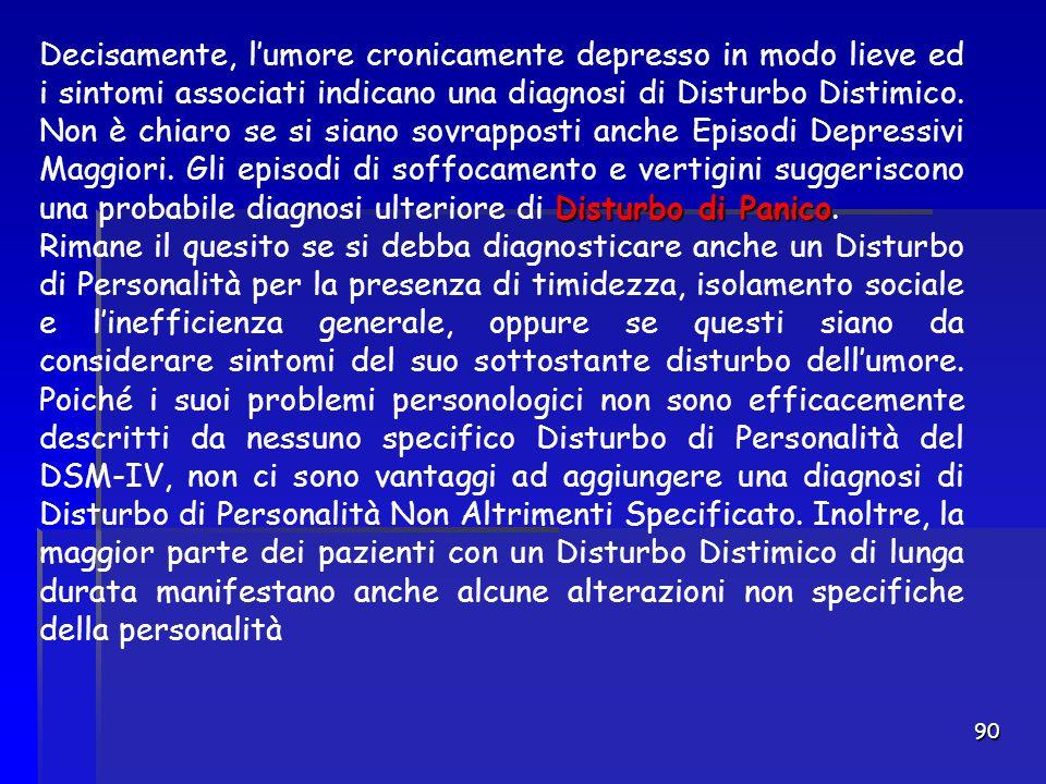 90 Disturbo di Panico Decisamente, l'umore cronicamente depresso in modo lieve ed i sintomi associati indicano una diagnosi di Disturbo Distimico. Non