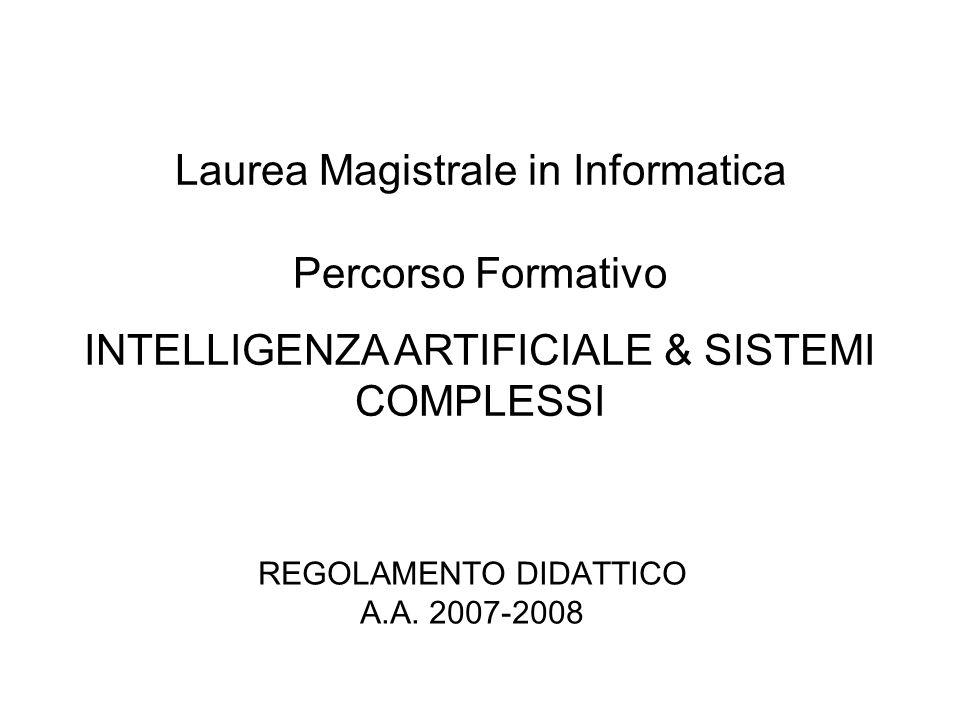 REGOLAMENTO DIDATTICO A.A. 2007-2008 Laurea Magistrale in Informatica Percorso Formativo INTELLIGENZA ARTIFICIALE & SISTEMI COMPLESSI