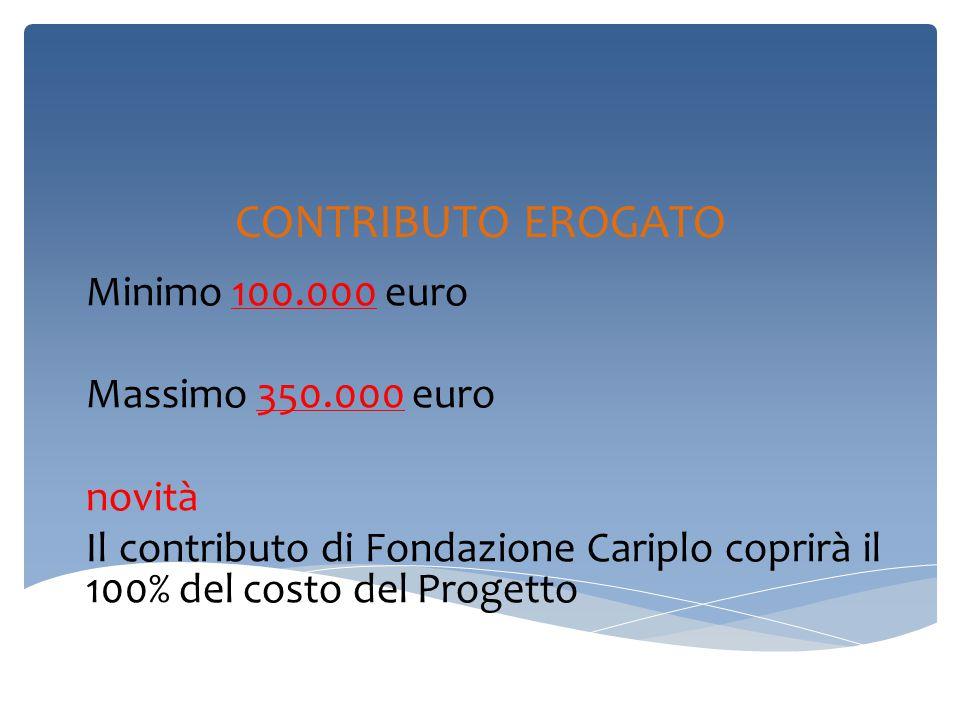 CONTRIBUTO EROGATO Minimo 100.000 euro Massimo 350.000 euro novità Il contributo di Fondazione Cariplo coprirà il 100% del costo del Progetto