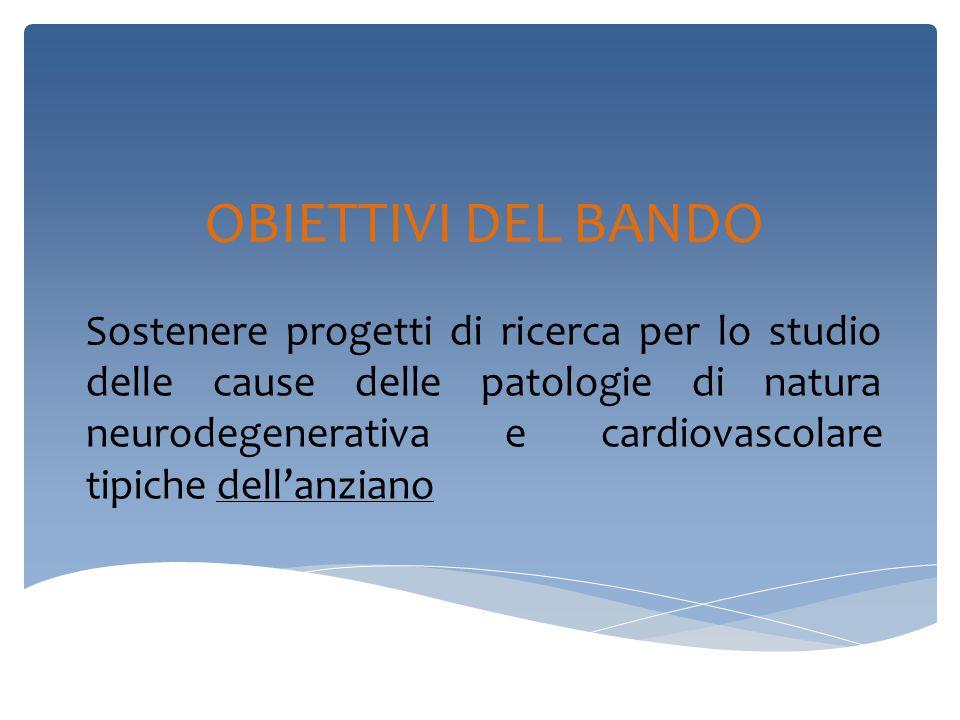 OBIETTIVI DEL BANDO Sostenere progetti di ricerca per lo studio delle cause delle patologie di natura neurodegenerativa e cardiovascolare tipiche dell'anziano