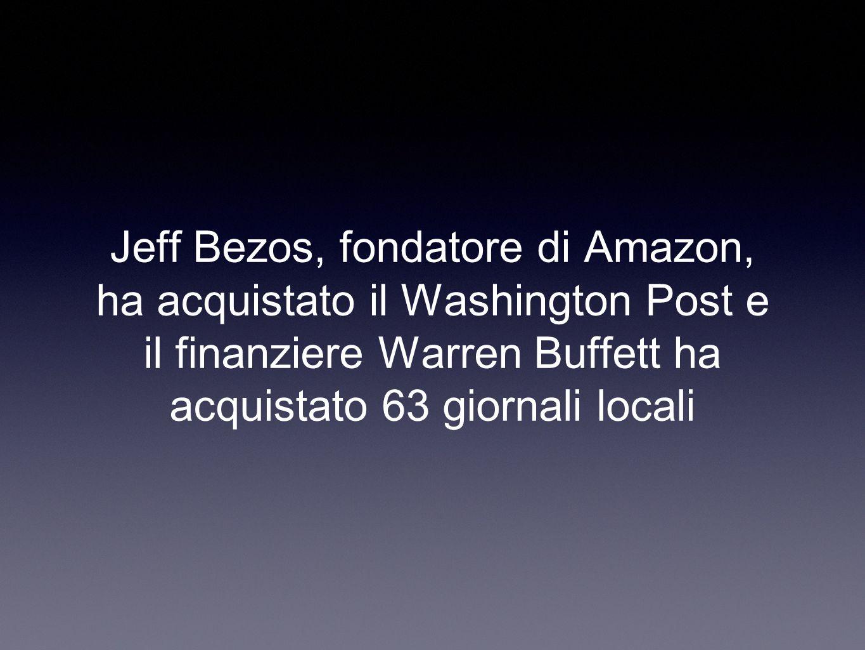 Jeff Bezos, fondatore di Amazon, ha acquistato il Washington Post e il finanziere Warren Buffett ha acquistato 63 giornali locali