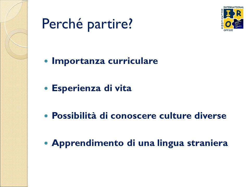 Perché partire? Importanza curriculare Esperienza di vita Possibilità di conoscere culture diverse Apprendimento di una lingua straniera