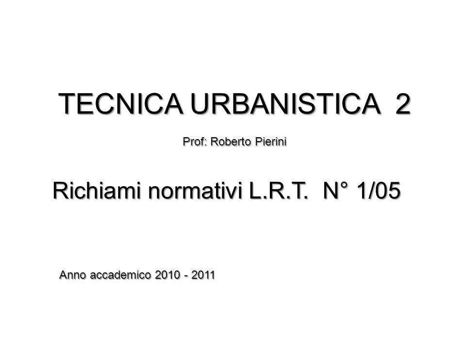 TECNICA URBANISTICA 2 Prof: Roberto Pierini Richiami normativi L.R.T. N° 1/05 Anno accademico 2010 - 2011