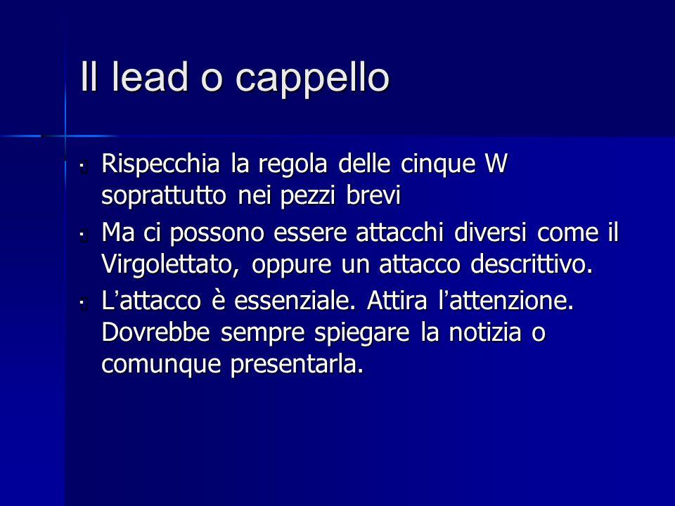 Il lead o cappello  Rispecchia la regola delle cinque W soprattutto nei pezzi brevi  Ma ci possono essere attacchi diversi come il Virgolettato, opp