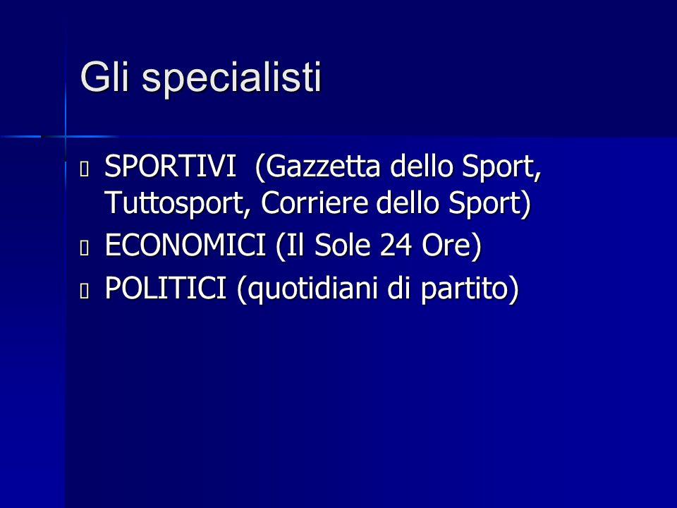 Gli specialisti  SPORTIVI (Gazzetta dello Sport, Tuttosport, Corriere dello Sport)  ECONOMICI (Il Sole 24 Ore)  POLITICI (quotidiani di partito)