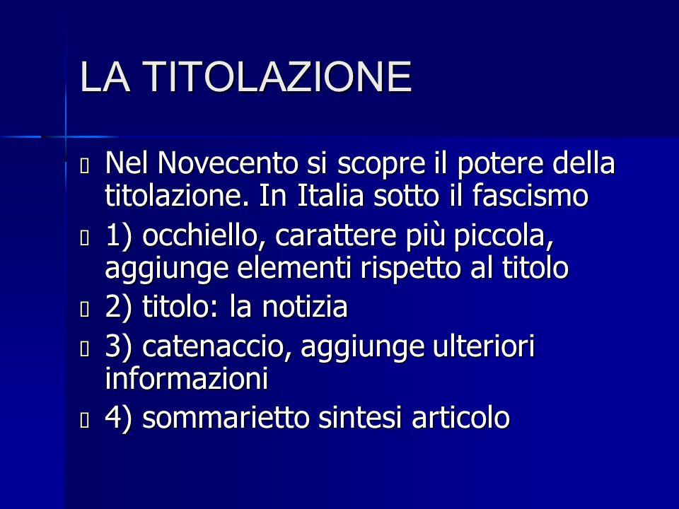 LA TITOLAZIONE  Nel Novecento si scopre il potere della titolazione. In Italia sotto il fascismo  1) occhiello, carattere più piccola, aggiunge elem