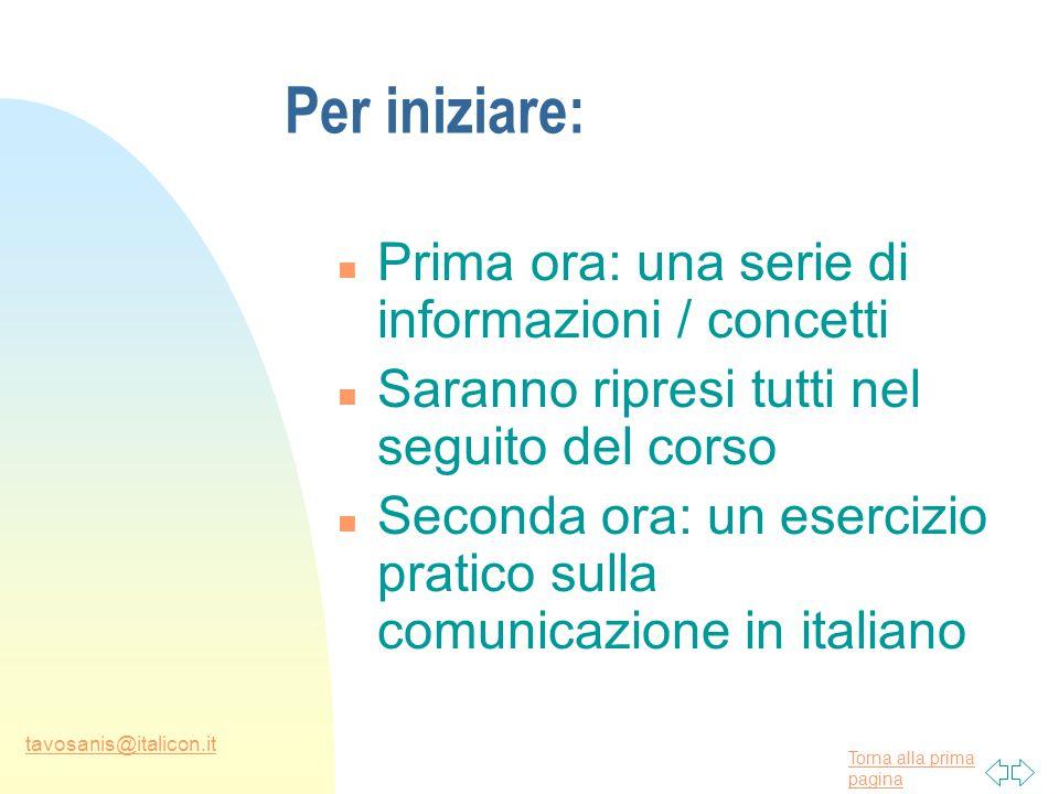 Torna alla prima pagina tavosanis@italicon.it Per iniziare: n Prima ora: una serie di informazioni / concetti n Saranno ripresi tutti nel seguito del corso n Seconda ora: un esercizio pratico sulla comunicazione in italiano
