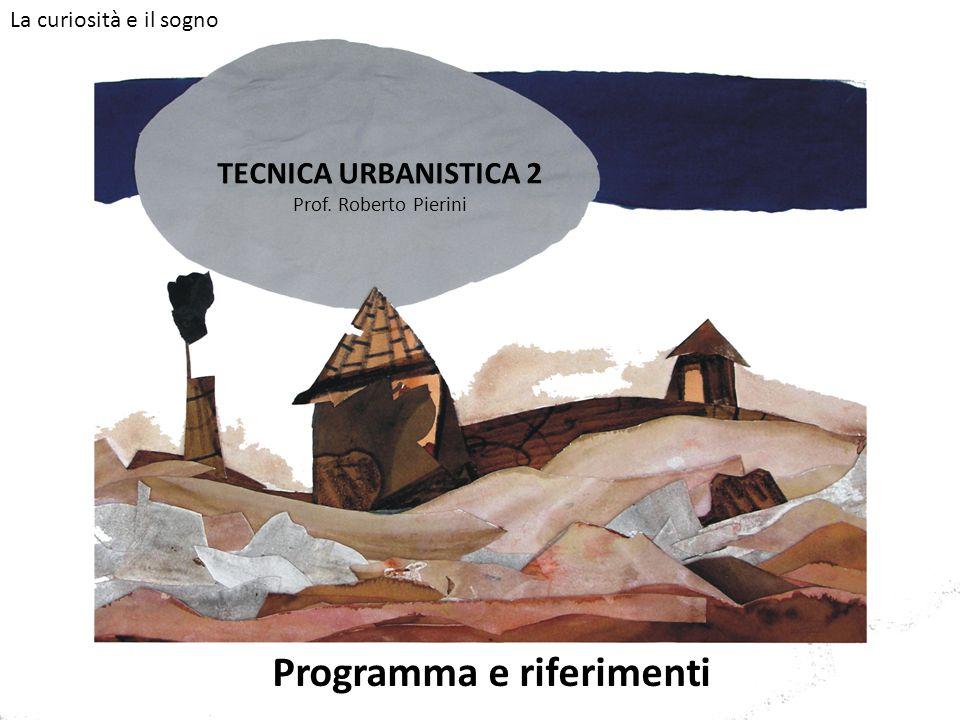 TECNICA URBANISTICA 2 Prof. Roberto Pierini Programma e riferimenti La curiosità e il sogno