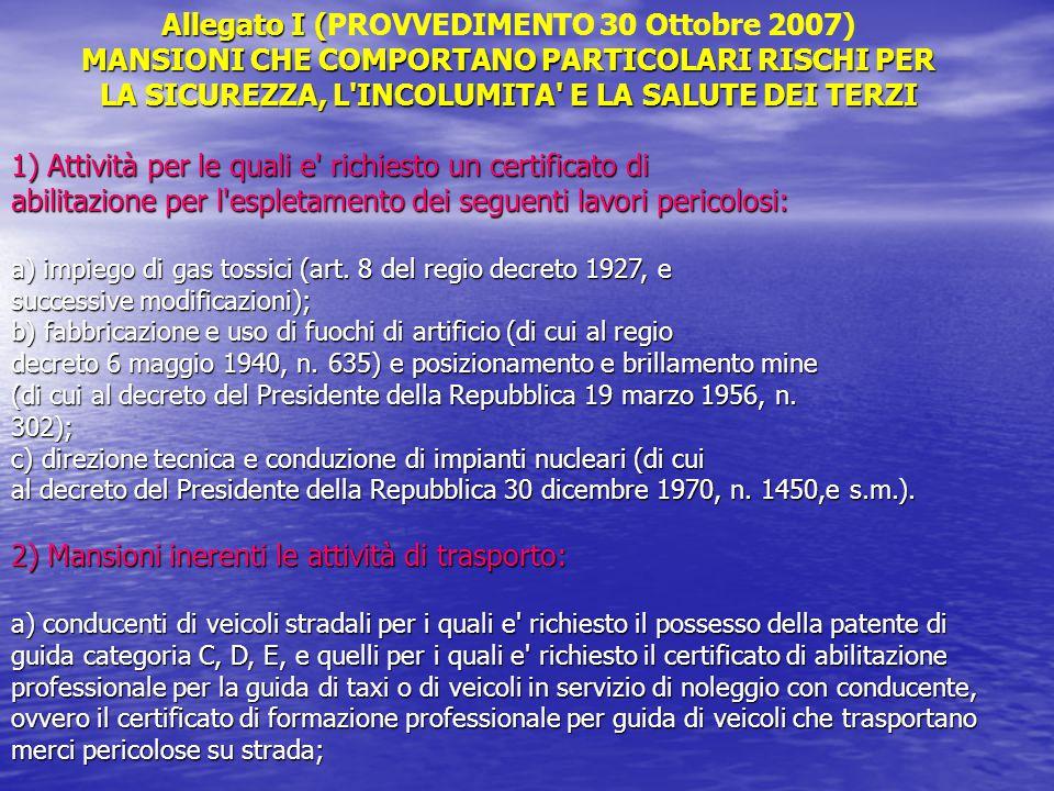 Allegato I ( Allegato I (PROVVEDIMENTO 30 Ottobre 2007) MANSIONI CHE COMPORTANO PARTICOLARI RISCHI PER LA SICUREZZA, L INCOLUMITA E LA SALUTE DEI TERZI 1) Attività per le quali e richiesto un certificato di abilitazione per l espletamento dei seguenti lavori pericolosi: a) impiego di gas tossici (art.