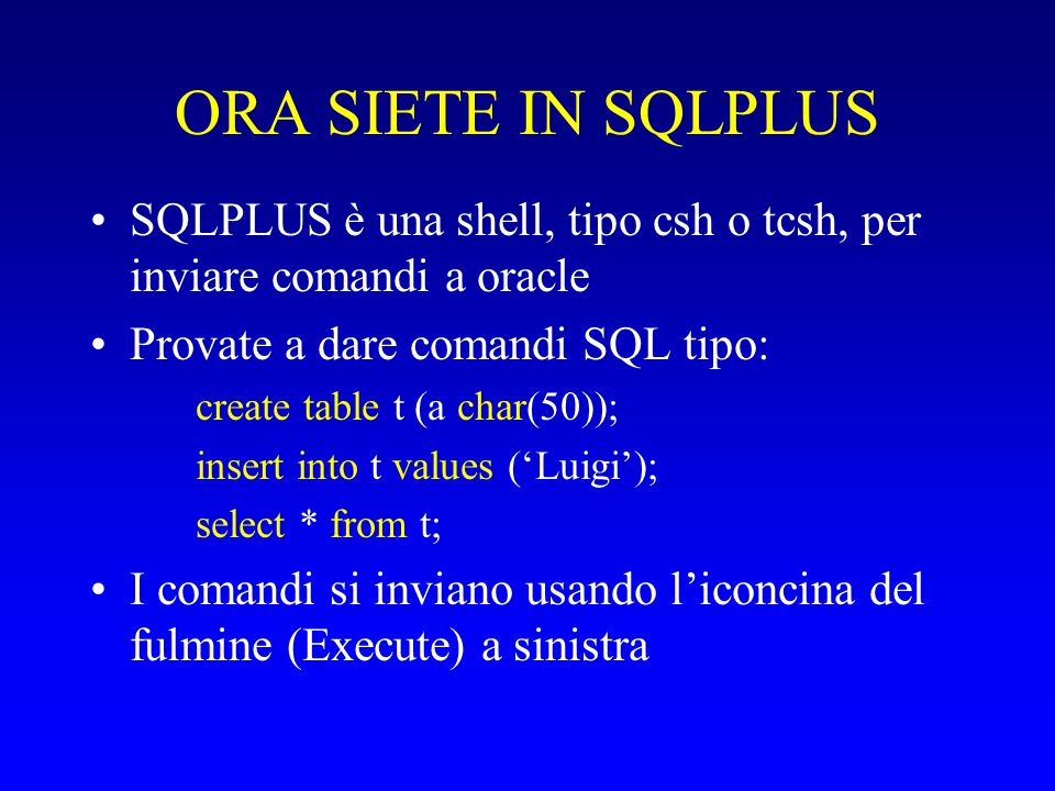 CONNETTERSI CON ORACLE1 ANZICHÉ DATATOP Crea un nome locale per il server oracle1 (serve solo la prima volta): –Start – Programs –oracle – network administration – Net8 Assistant (oppure: run: C:\oracle\ora81\bin\launch.exe C:\oracle\ora81\network\tools netasst.cl) –Locale – Denominazione di servizio - + (oppure: modifica – crea) –Nome di servizio di rete: orcl.oracle1 (arbitrario) –Protocollo: TCP/IP –Nome host: oracle1.cli.di.unipi.it –Nome di servizio: orcl.oracle1(il nome che ha su oracle1) –Test...Chiudi...Fine