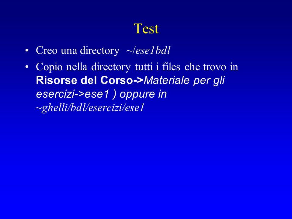 Test Creo una directory ~/ese1bdl Copio nella directory tutti i files che trovo in Risorse del Corso->Materiale per gli esercizi->ese1 ) oppure in ~gh
