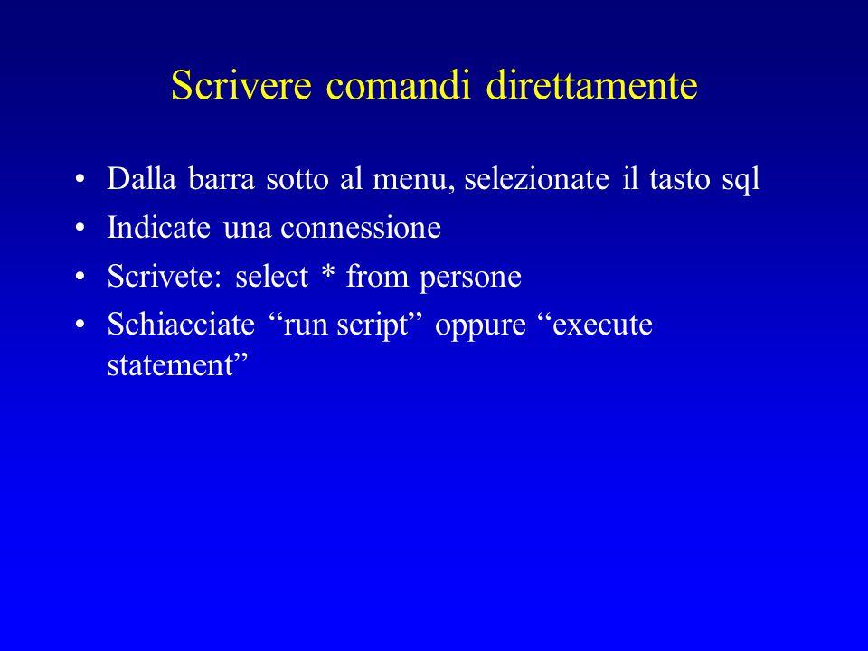 Scrivere comandi direttamente Dalla barra sotto al menu, selezionate il tasto sql Indicate una connessione Scrivete: select * from persone Schiacciate