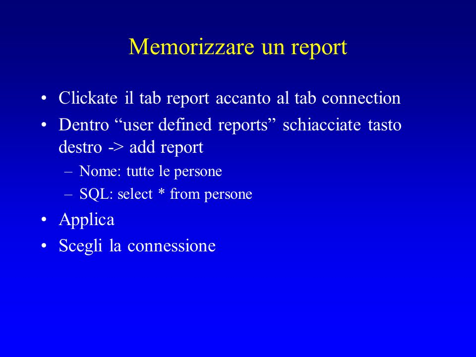 Memorizzare un report Clickate il tab report accanto al tab connection Dentro user defined reports schiacciate tasto destro -> add report –Nome: tutte le persone –SQL: select * from persone Applica Scegli la connessione